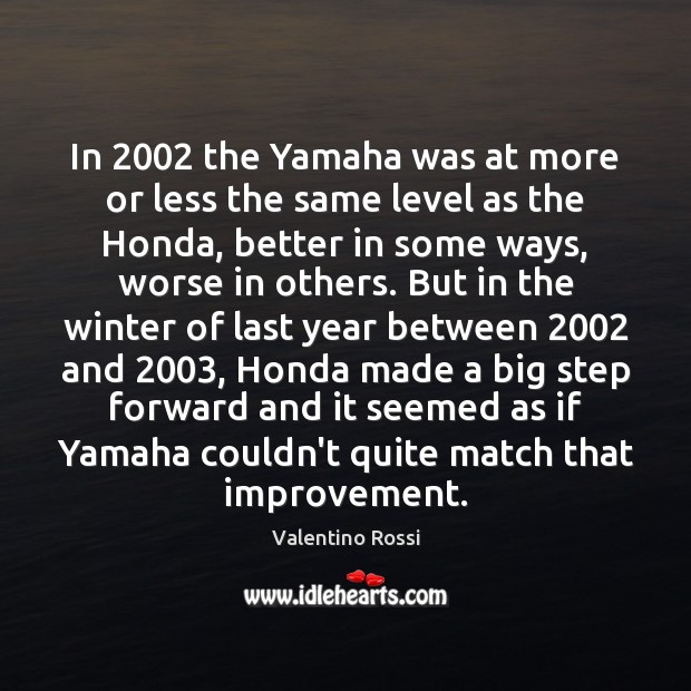 In 2002 the Yamaha was at more or less the same level as Valentino Rossi Picture Quote
