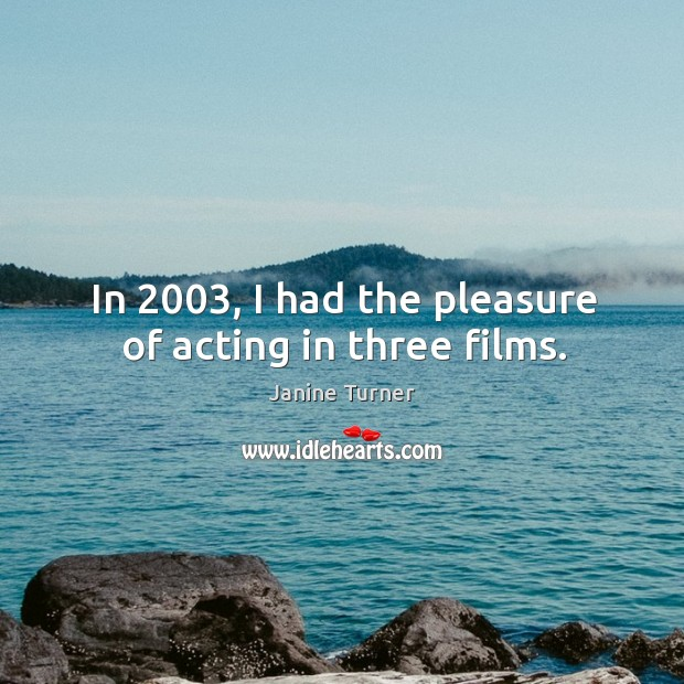 In 2003, I had the pleasure of acting in three films. Image