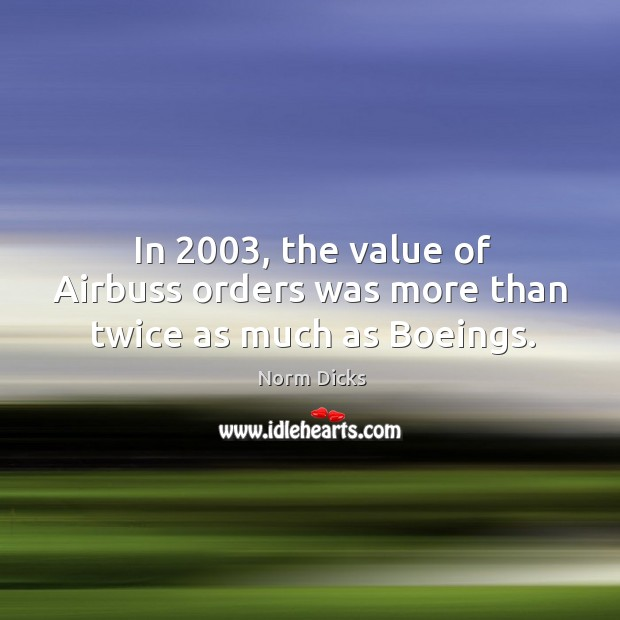 Image, In 2003, the value of Airbuss orders was more than twice as much as Boeings.