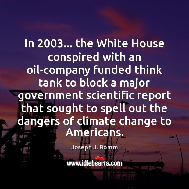 In 2003… the White House conspired with an oil-company funded think tank to Joseph J. Romm Picture Quote