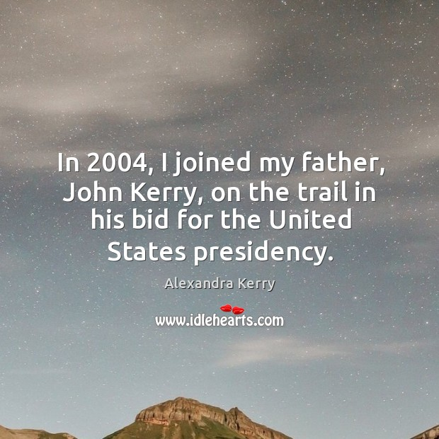 Image, In 2004, I joined my father, john kerry, on the trail in his bid for the united states presidency.