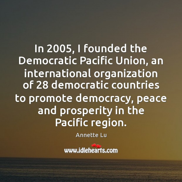 Image, In 2005, I founded the Democratic Pacific Union, an international organization of 28 democratic