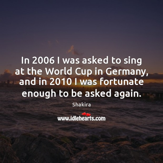 In 2006 I was asked to sing at the World Cup in Germany, Shakira Picture Quote