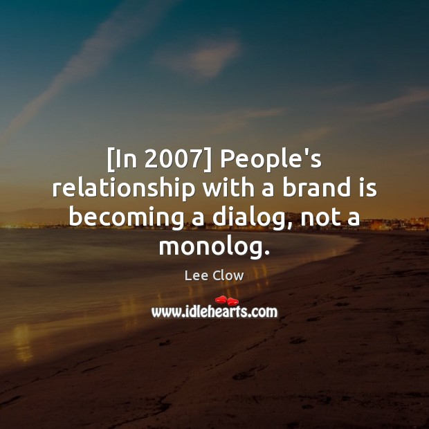 [In 2007] People's relationship with a brand is becoming a dialog, not a monolog. Image