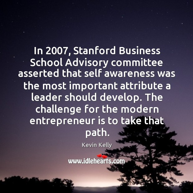 In 2007, Stanford Business School Advisory committee asserted that self awareness was the Kevin Kelly Picture Quote