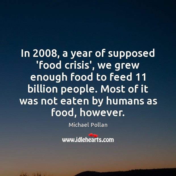 Image, In 2008, a year of supposed 'food crisis', we grew enough food to