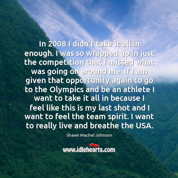 In 2008 I didn't take it all in enough. I was so wrapped up in just the competition Shawn Machel Johnson Picture Quote
