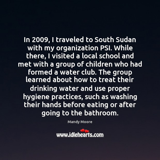 In 2009, I traveled to South Sudan with my organization PSI. While there, Mandy Moore Picture Quote