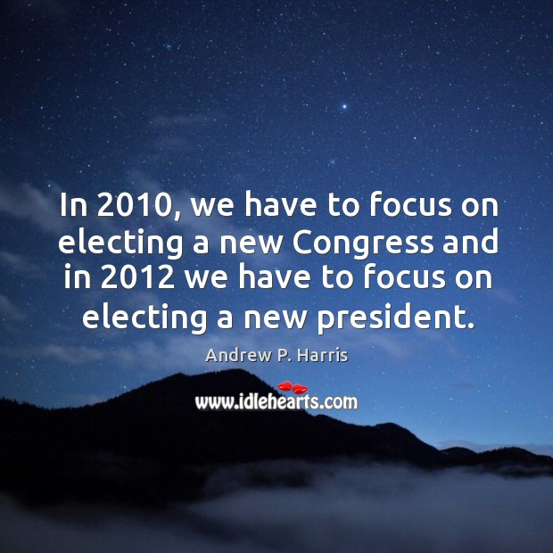 Image, In 2010, we have to focus on electing a new congress and in 2012 we have to focus on electing a new president.