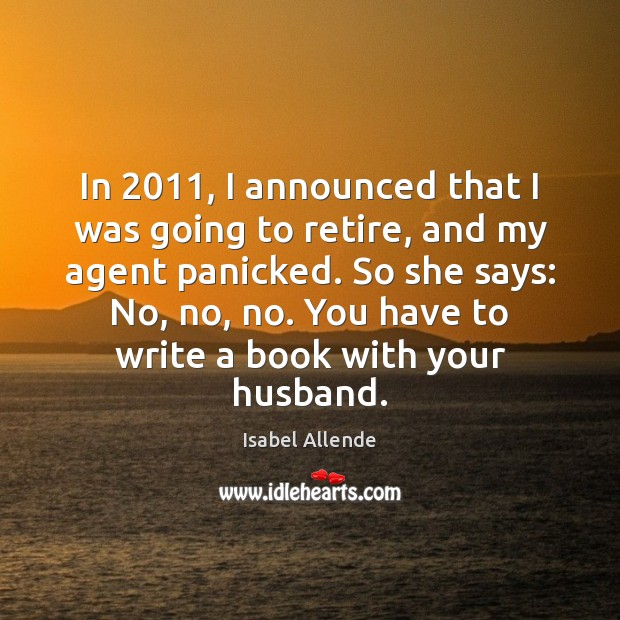 In 2011, I announced that I was going to retire, and my agent Isabel Allende Picture Quote