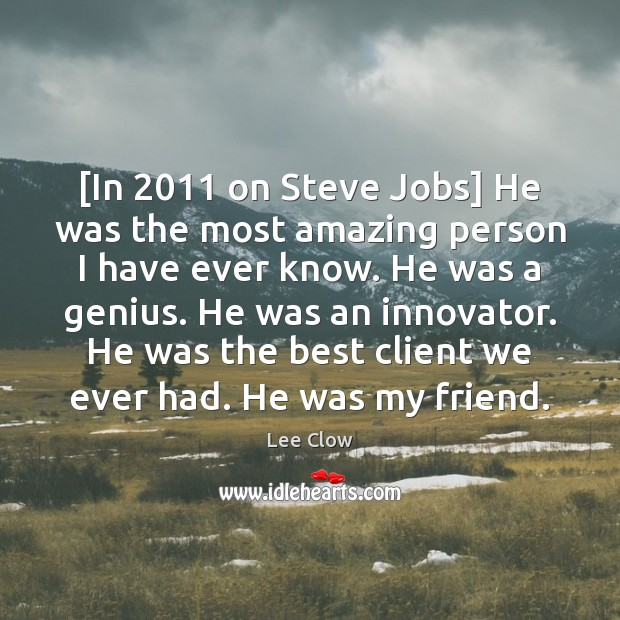 Image, [In 2011 on Steve Jobs] He was the most amazing person I have