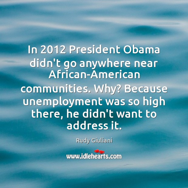 Rudy Giuliani Picture Quote image saying: In 2012 President Obama didn't go anywhere near African-American communities. Why? Because unemployment
