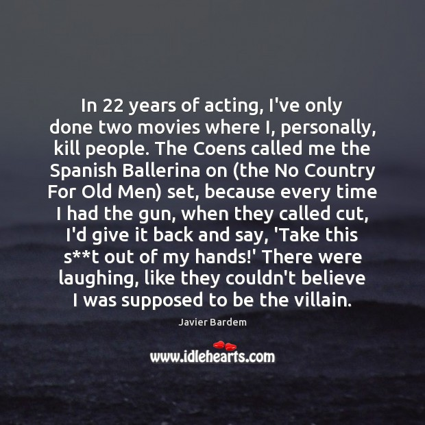 In 22 years of acting, I've only done two movies where I, personally, Javier Bardem Picture Quote