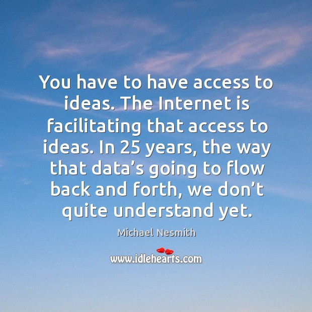 In 25 years, the way that data's going to flow back and forth, we don't quite understand yet. Michael Nesmith Picture Quote