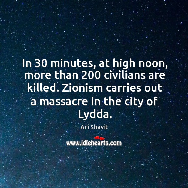 Image, In 30 minutes, at high noon, more than 200 civilians are killed. Zionism carries