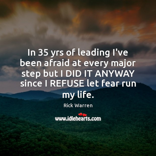 In 35 yrs of leading I've been afraid at every major step but Rick Warren Picture Quote