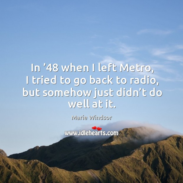 In '48 when I left metro, I tried to go back to radio, but somehow just didn't do well at it. Marie Windsor Picture Quote