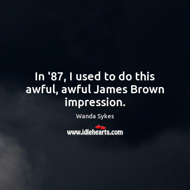 In '87, I used to do this awful, awful James Brown impression. Wanda Sykes Picture Quote