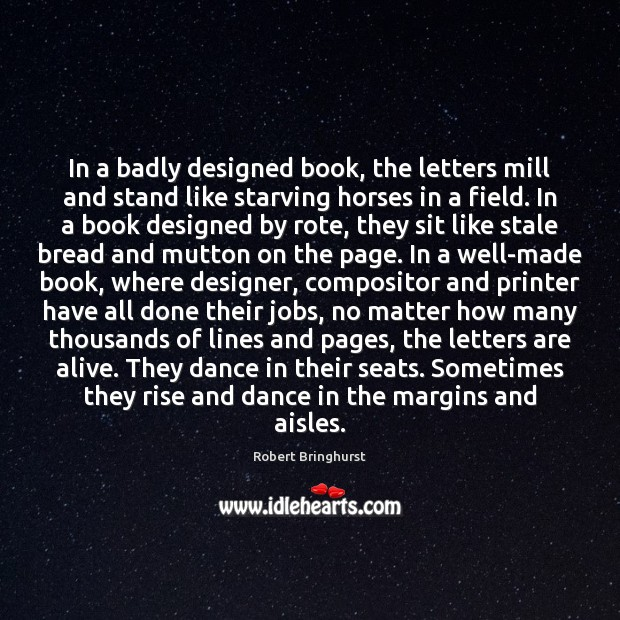 In a badly designed book, the letters mill and stand like starving Robert Bringhurst Picture Quote