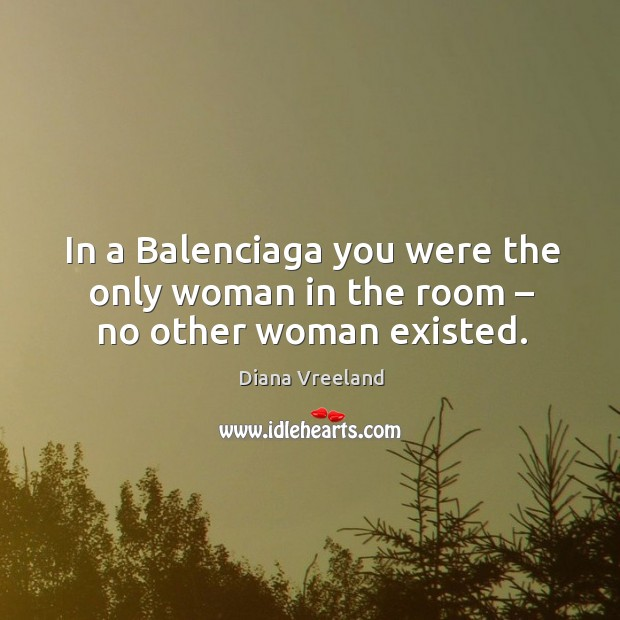 In a balenciaga you were the only woman in the room – no other woman existed. Diana Vreeland Picture Quote