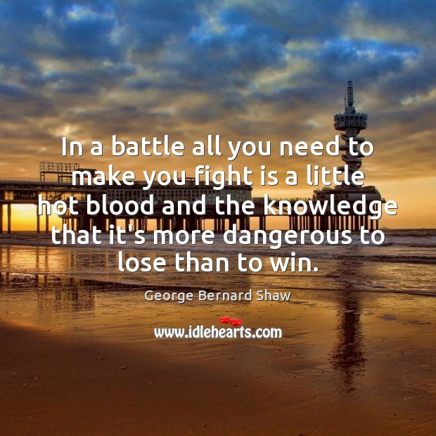 In a battle all you need to make you fight is a George Bernard Shaw Picture Quote