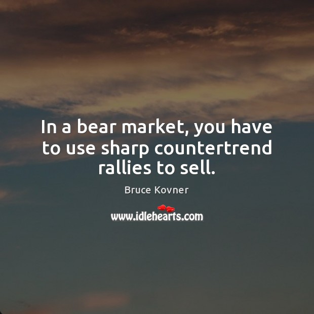 In a bear market, you have to use sharp countertrend rallies to sell. Image
