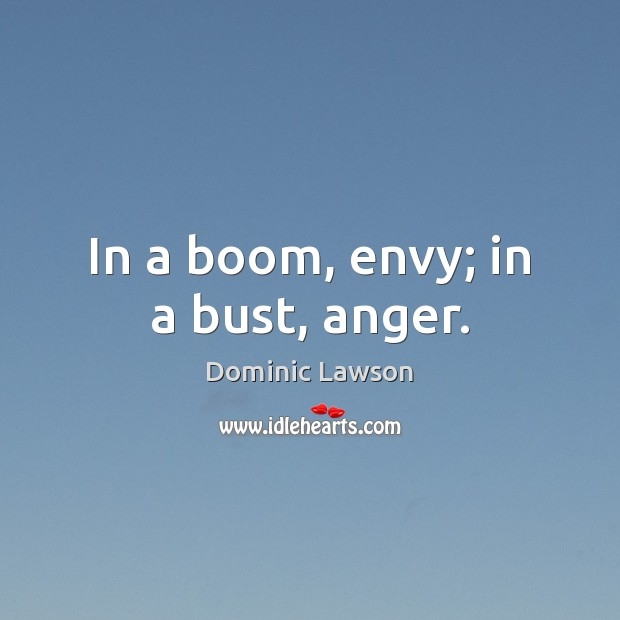 In a boom, envy; in a bust, anger. Image