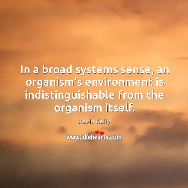 In a broad systems sense, an organism's environment is indistinguishable from the organism itself. Image
