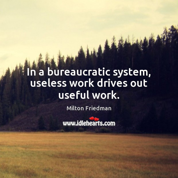 In a bureaucratic system, useless work drives out useful work. Milton Friedman Picture Quote