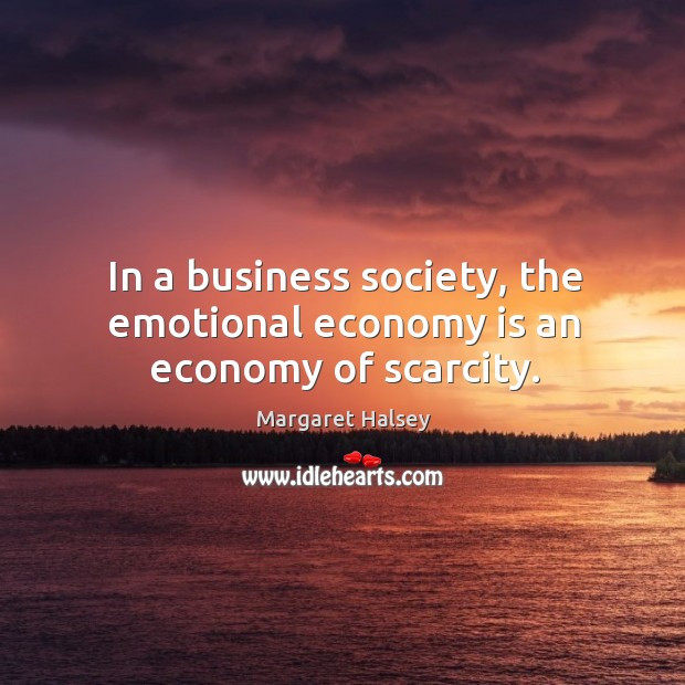 In a business society, the emotional economy is an economy of scarcity. Margaret Halsey Picture Quote