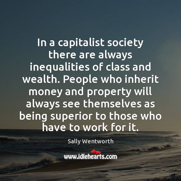 In a capitalist society there are always inequalities of class and wealth. Image