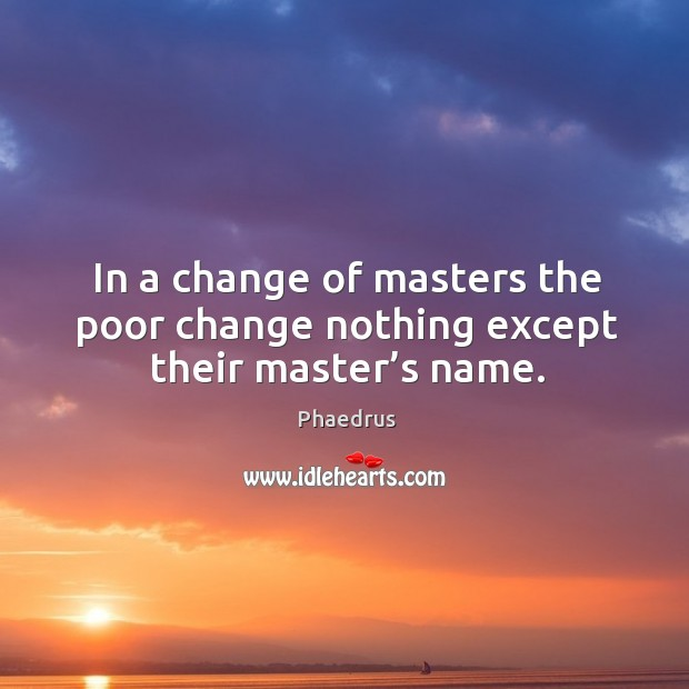 In a change of masters the poor change nothing except their master's name. Image
