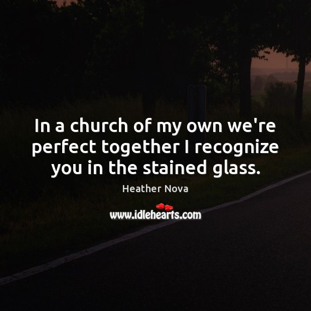 In a church of my own we're perfect together I recognize you in the stained glass. Image