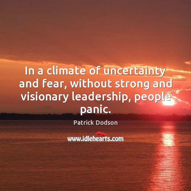 In a climate of uncertainty and fear, without strong and visionary leadership, Image