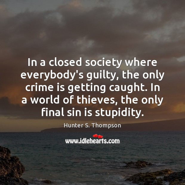 In a closed society where everybody's guilty, the only crime is getting Hunter S. Thompson Picture Quote
