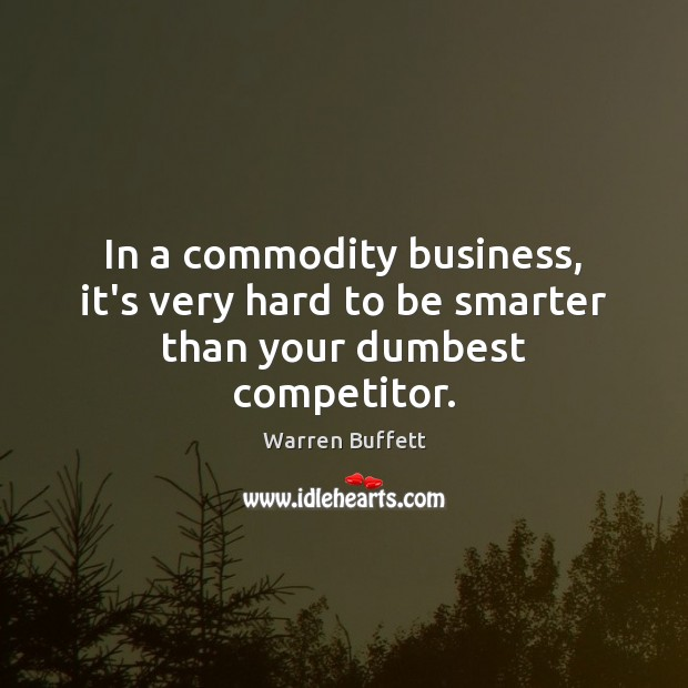 In a commodity business, it's very hard to be smarter than your dumbest competitor. Image