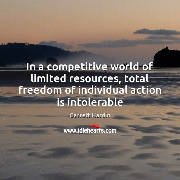 In a competitive world of limited resources, total freedom of individual action Image