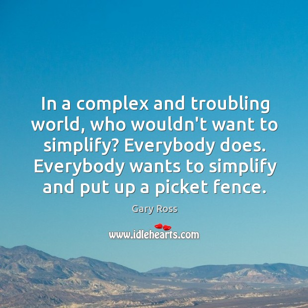 In a complex and troubling world, who wouldn't want to simplify? Everybody Image