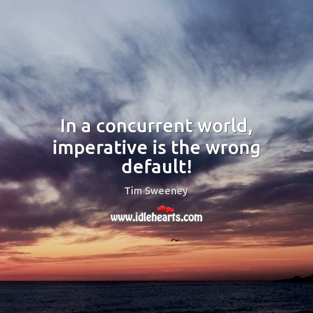 In a concurrent world, imperative is the wrong default! Image