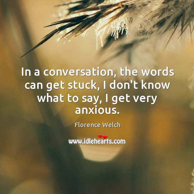 Image, In a conversation, the words can get stuck, I don't know what to say, I get very anxious.