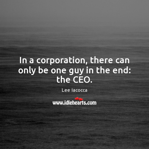 In a corporation, there can only be one guy in the end: the CEO. Lee Iacocca Picture Quote