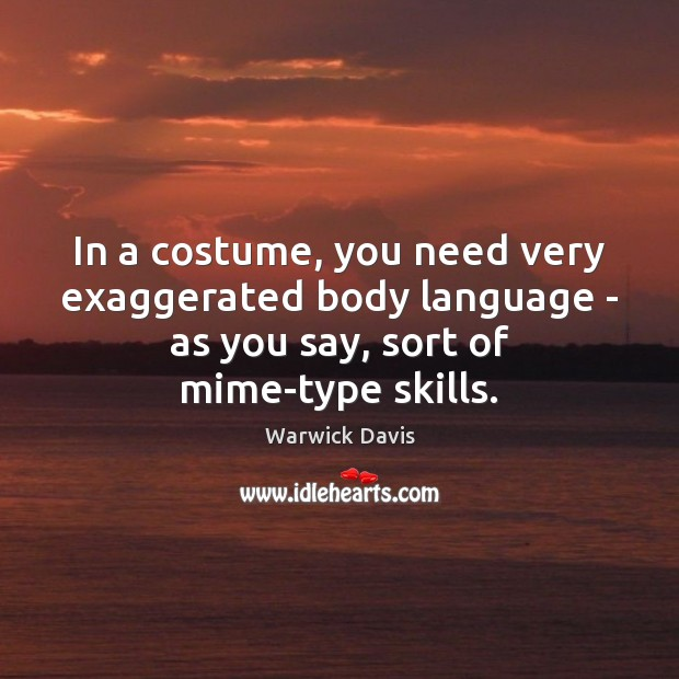 In a costume, you need very exaggerated body language – as you Image