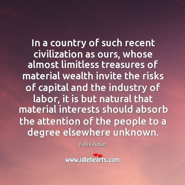 In a country of such recent civilization as ours, whose almost limitless treasures of Felix Adler Picture Quote