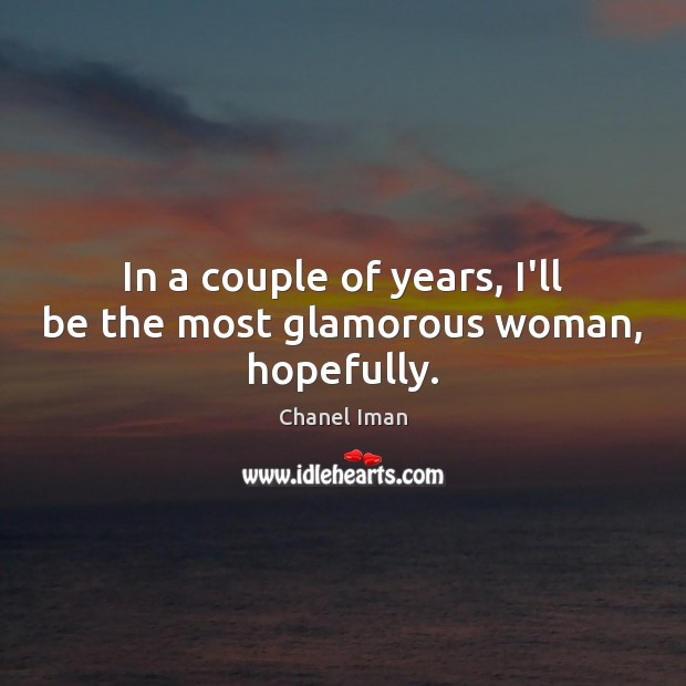 In a couple of years, I'll be the most glamorous woman, hopefully. Image