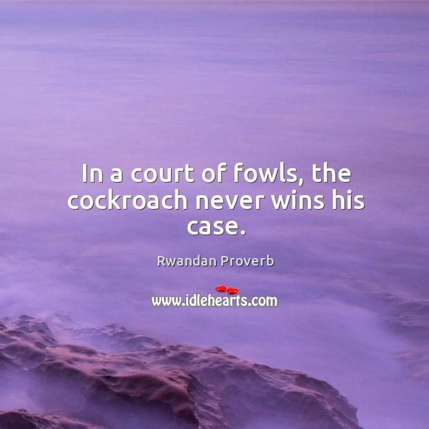In a court of fowls, the cockroach never wins his case. Rwandan Proverbs Image