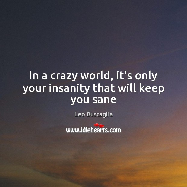 In a crazy world, it's only your insanity that will keep you sane Image