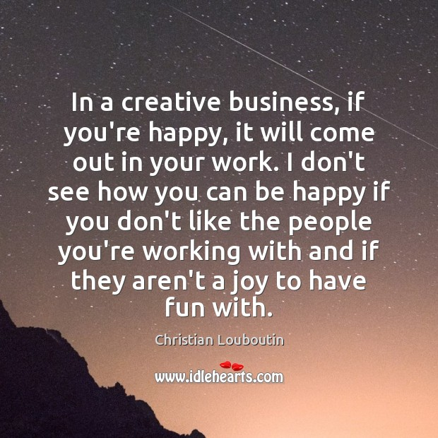 In a creative business, if you're happy, it will come out in Christian Louboutin Picture Quote