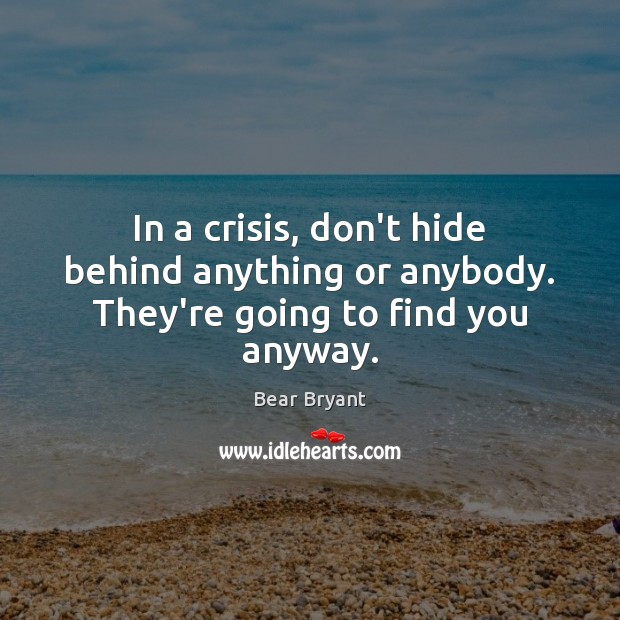 In a crisis, don't hide behind anything or anybody. They're going to find you anyway. Bear Bryant Picture Quote