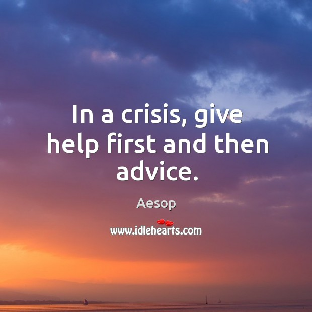 In a crisis, give help first and then advice. Image