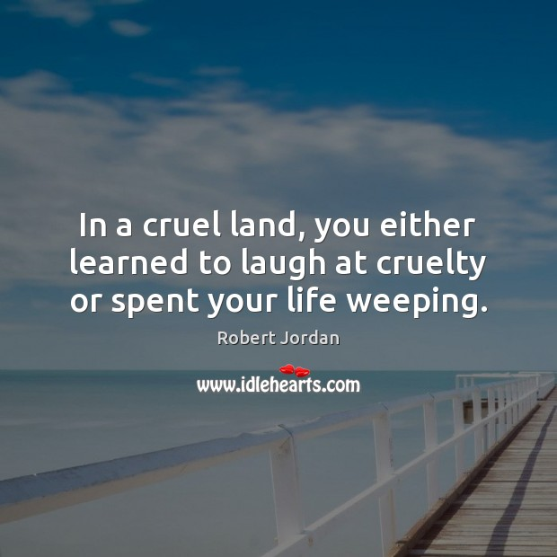In a cruel land, you either learned to laugh at cruelty or spent your life weeping. Image